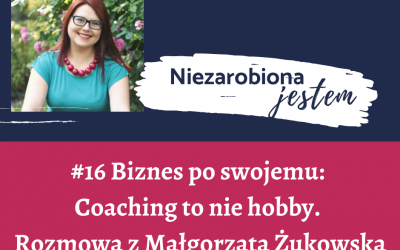 #16 – Biznes po swojemu: Coaching to nie hobby. Rozmowa z Małgorzatą Żukowską